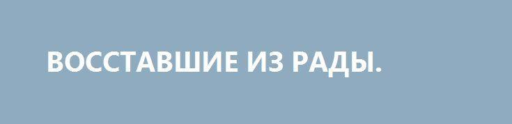 ВОССТАВШИЕ ИЗ РАДЫ. http://rusdozor.ru/2017/07/04/vosstavshie-iz-rady/  Почему Генпрокуратура Украины хочет массово лишать депутатов неприкосновенности  Генпрокуратура Украины уже несколько недель ведет нелегкий процесс по лишению сразу шести народных депутатов Верховной Рады неприкосновенности. Официальные представления от ведомства находятся в парламенте Украины, а глава надзорного ведомства Юрий Луценко ...