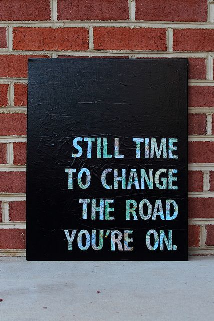 .. still time to change the road you're on ..