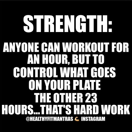Strength: Anyone can workout for an hour or two, but to control what goes on your plate...