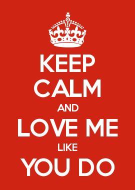KEEP CALM AND LOVE ME LIKE YOU DO