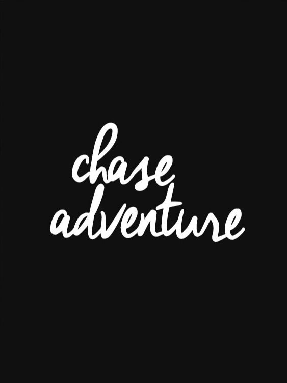 Always remember to chase adventure.