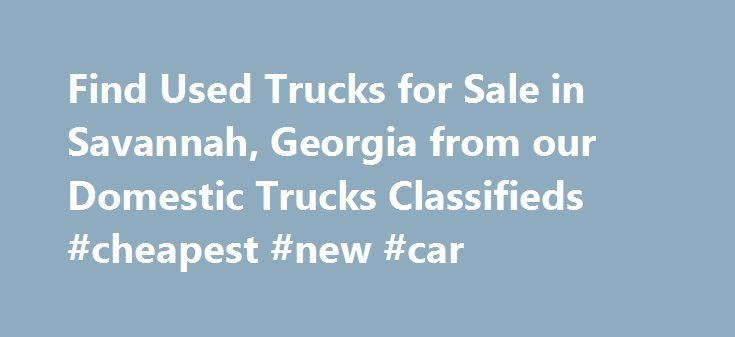 Find Used Trucks for Sale in Savannah, Georgia from our Domestic Trucks Classifieds #cheapest #new #car http://usa.remmont.com/find-used-trucks-for-sale-in-savannah-georgia-from-our-domestic-trucks-classifieds-cheapest-new-car/  #used trucks for sale # Automobiles – Domestic Trucks Classifieds in Savannah (Nov 26 – Dec 2, 2015) The Internet has numerous used trucks for sale. However, it takes a little blood sweat and tears to find trucks for sale in Savannah, GA. The good news is you have…