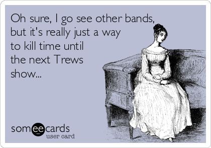 We can't lie about our feelings for the Trews...