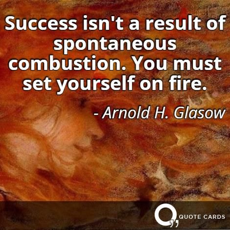 You must set yourself on fire. #MondayMotivation #Inspiration #Quote #QuoteCards http://quotecards.co/quotes/arnold-h.-glasow/success-isnt-a-result-of-spontaneous-combustion-you-must-set/571
