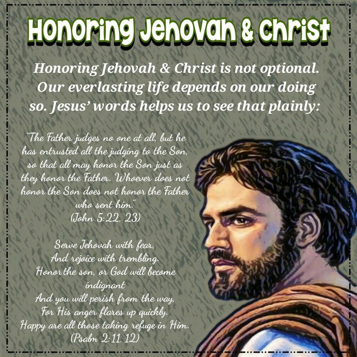 """The Father judges no one at all, but he has entrusted all the judging to the Son, so that all may honor the Son just as they honor the Father. Whoever does not honor the Son does not honor the Father who sent him."" (John 5:22, 23)  Serve Jehovah with fear, And rejoice with trembling. Honor the son, or God will become indignant And you will perish from the way, For His anger flares up quickly. Happy are all those taking refuge in Him. (Psalm 2:11, 12)"