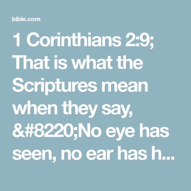 """1 Corinthians 2:9; That is what the Scriptures mean when they say, """"No eye has seen, no ear has heard,and no mind has imaginedwhat God has preparedfor those who love him.""""#:9 Isa 64:4."""