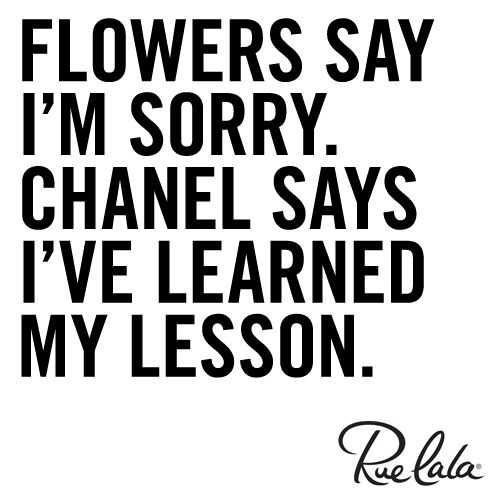 Flowers Say I'm Sorry. Chanel Says I've Learned My Lesson. Truth. Just