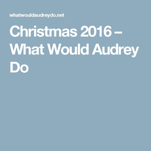 Christmas 2016 – What Would Audrey Do