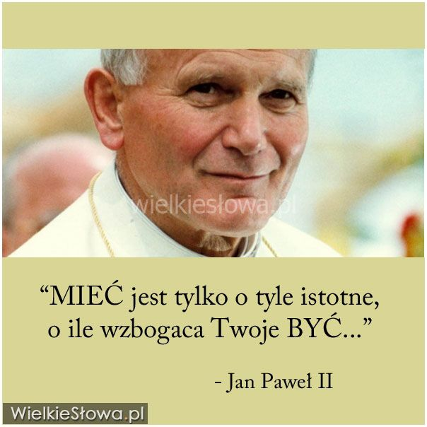 MIEĆ jest tylko o tyle istotne... #JanPawełII, #WojtyłaKarol, #Życie
