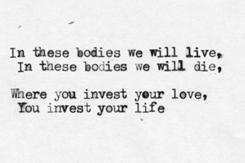 Where you invest your love, you invest your life. Probably my all time favorite quote.