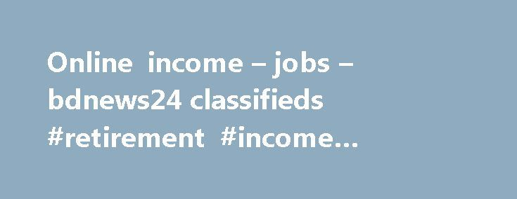 Online income – jobs – bdnews24 classifieds #retirement #income #strategies http://incom.remmont.com/online-income-jobs-bdnews24-classifieds-retirement-income-strategies/  #online income source # Online income in jobs Part time, Independent Contractor, Work from Home Job Bengali Personalized Internet Assessor Bangladesh Are you looking for a job that gives you the opportunity to work with one of America s top 100. Online Data Entry Job From Home Data Entry work from home.Daily income min…