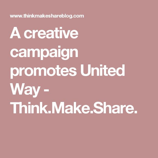 A creative campaign promotes United Way - Think.Make.Share.