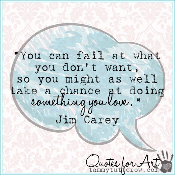 You can fail at what you don't want, so you might as well take a chance at doing something that you love. Jim Carey