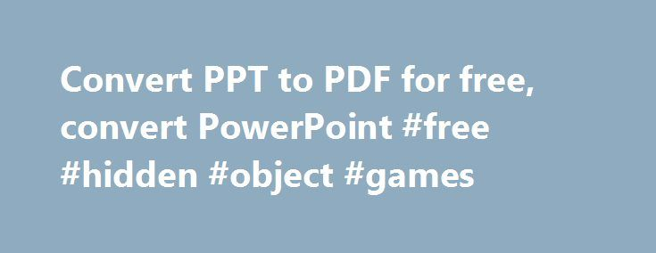 Convert PPT to PDF for free, convert PowerPoint #free #hidden #object #games http://free.remmont.com/convert-ppt-to-pdf-for-free-convert-powerpoint-free-hidden-object-games/  #free pdf converter # Moyea PPT to PDF Converter Input Variety Capable to convert 3 printable Windows Office documents – DOC, XLS & PPT to accessible PDF files. High Compatibility Convert PowerPoint to PDF files that supported by Adobe Acrobat 3.0/4.0/5.0. Flexible Settings Supply a series of custom settings for the…