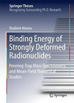 Binding Energy Of Strongly Deformed Radionuclides: Penning-Trap Mass Spectrometry And Mean-Field Theoretical Studies PDF