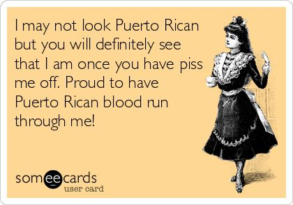 I may not look Puerto Rican but you will definitely see that I am once you have piss me off. Proud to have Puerto Rican blood run through me!