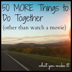 what you make it: 50 MORE things to do together (other than watching movies) | best stuff