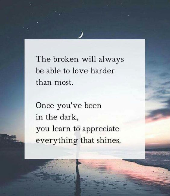 The broken will always be able to love harder than most. Once you've been in the dark, you learn to appreciate everything that shines.
