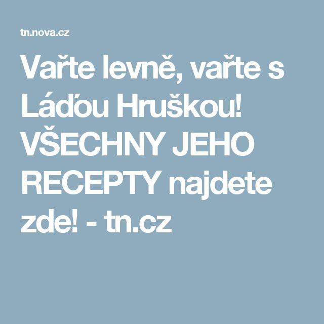 Vařte levně, vařte s Láďou Hruškou! VŠECHNY JEHO RECEPTY najdete zde!  - tn.cz