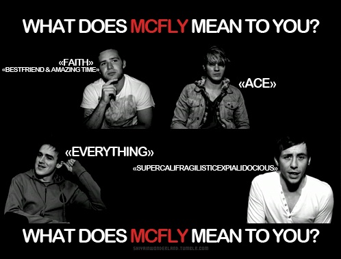 These four incredible, inspiring, ridiculous guys are always there when I need them. Whenever, wherever - a lyric, a melody, even just a happy memory will pick me back up or bring me back down to earth. To me, McFly means comfort; comfort taken in the fact that I am not alone, that I'll be ok, and that I can always find a way to smile.