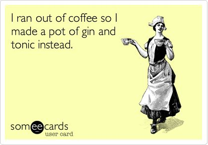 I ran out of coffee so I made a pot of gin and tonic instead.