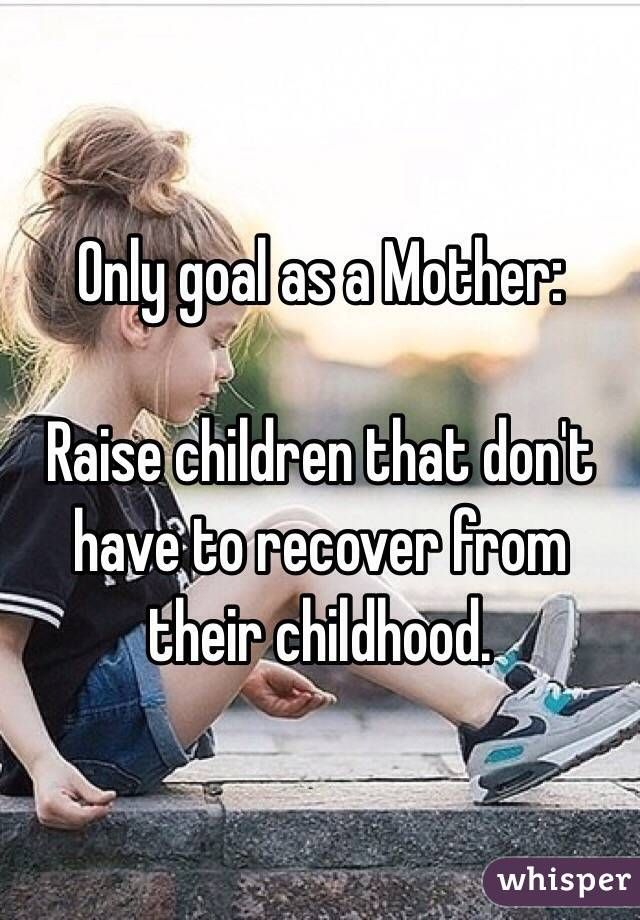 """""""Only goal as a Mother:Raise children that don't have to recover from their childhood."""" MAIN goal...."""