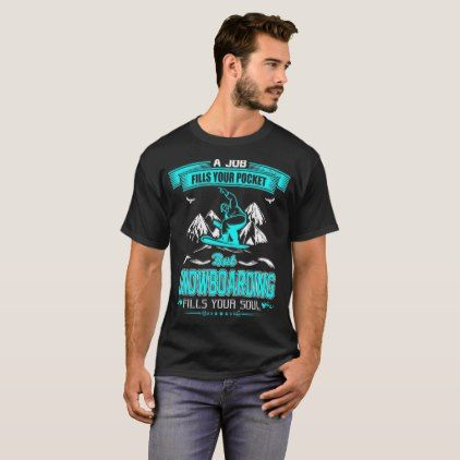 Job Fills Your Pocket Snowboarding Fills Your Soul T-Shirt  $26.95  by CustomClassyDesigns  - custom gift idea