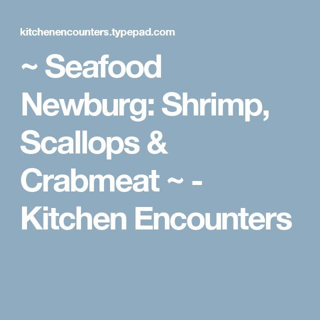 ~ Seafood Newburg: Shrimp, Scallops & Crabmeat ~ - Kitchen Encounters