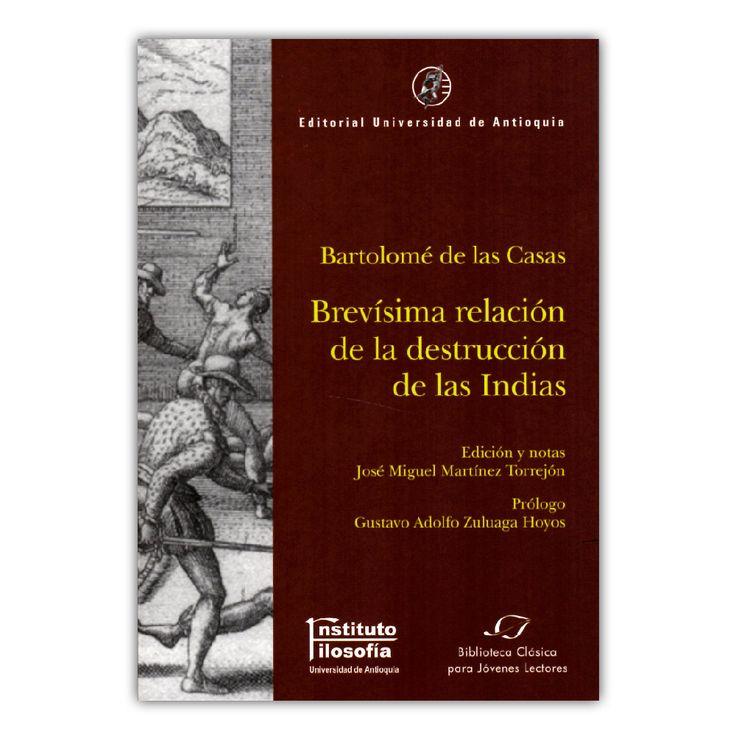 Brevísima relación de la destrucción de las Indias  – Bartolomé de las Casas – Editorial Universidad de Antioquia www.librosyeditores.com Editores y distribuidores.