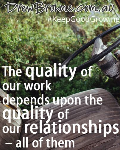 The quality of our work depends upon the quality of our relationships – all of them. #KeepGoodGrowing