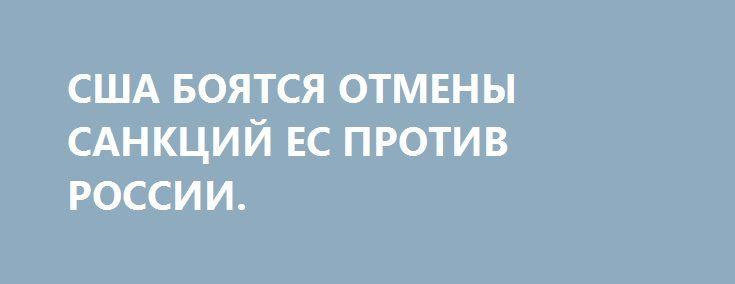 США БОЯТСЯ ОТМЕНЫ САНКЦИЙ ЕС ПРОТИВ РОССИИ. http://rusdozor.ru/2016/09/25/ssha-boyatsya-otmeny-sankcij-es-protiv-rossii/  Вице-президент США Джо Байден на заседании Совета по внешней политике в Нью-Йорке, пожалуй, впервые открыто заявил о проблемах в рядах антироссийской коалиции. Упрекая Украину в слишком медленном проведении реформ, вице-президент признал, что как минимум пять государств-членов ЕС при случае готовы ...