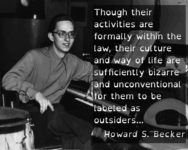 howard becker outsiders Howard becker's outsiders broke new ground in the early 1960s, arguing that social deviance is a more common phenomenon that perceived and that conventional wisdom .