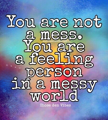 You are not a mess. You are a feeling person in a messy world.