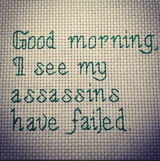 "X Stitching - Subversive cross stitch ""Good morning, I see my assassins have failed"" #thirddaughterrestlessdaughter"