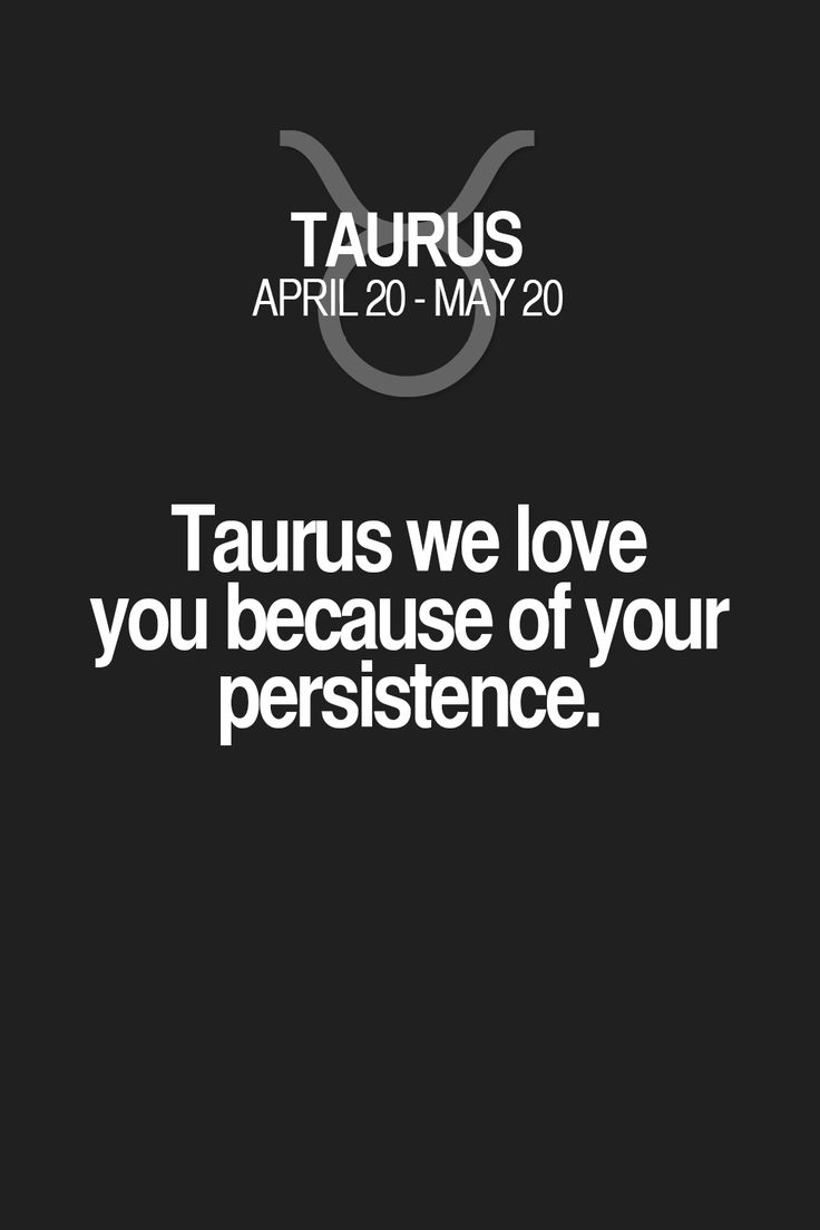 Taurus we love you because of your persistence. Taurus | Taurus Quotes | Taurus Zodiac Signs