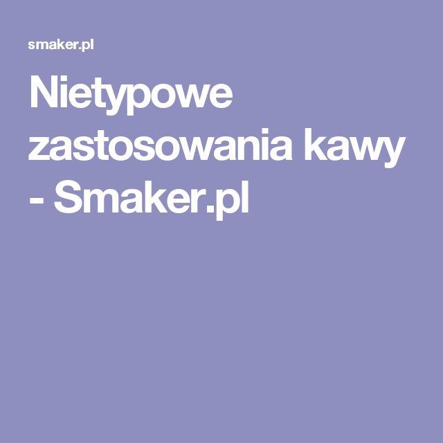 Nietypowe zastosowania kawy - Smaker.pl