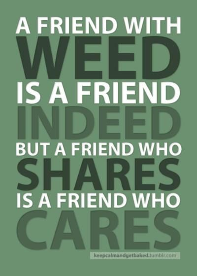 A friend with weed is a friend indeed. www.cannaberg.com
