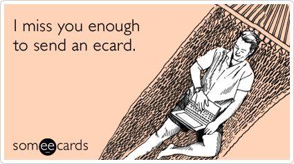I miss you enough to send an ecard.