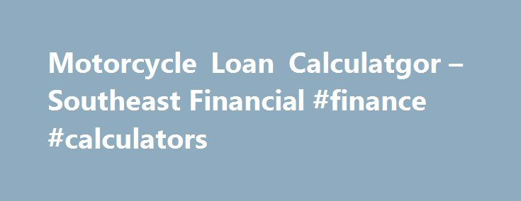 Motorcycle Loan Calculatgor – Southeast Financial #finance #calculators http://finance.remmont.com/motorcycle-loan-calculatgor-southeast-financial-finance-calculators/  #motorcycle finance calculator # Use Our Motorcycle Loan Calculator to Estimate Your Monthly Payments Southeast Financial's free motorcycle payment calculator makes it easy to plan your dream motorcycle purchase. We can provide an approximate estimate of the monthly payments you'll be making as you repay your loan with our…