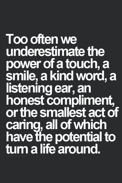 Too often we underestimate the power of a touch, a smile, a kind word, a listening ear, an honest compliment or the smallest act of caring, all of which have the potential to turn a life around.