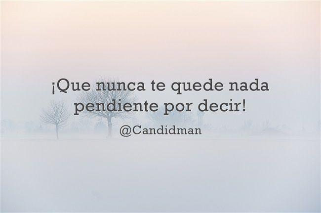 ¡Que nunca te quede nada pendiente por decir! @candidman #Frases #Reflexion #Candidman