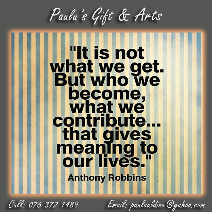 """It is not what we get. But who we become, what we contribute... that gives meaning to our lives."" - Anthony Robbins. #Quote #Meaning #Live"