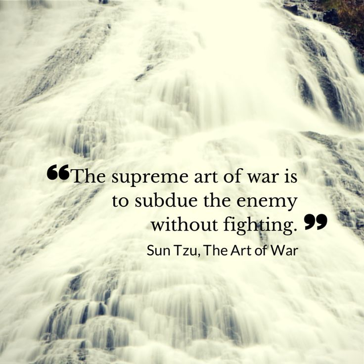 """The supreme art of war is to subdue the enemy without fighting."" Sun Tzu, The Art of War"