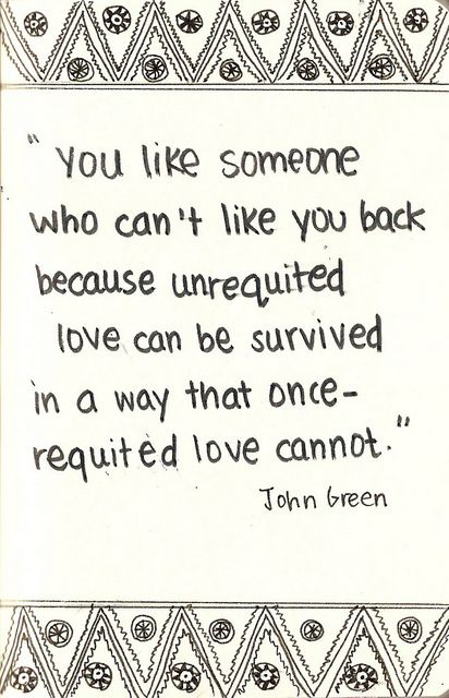 """You like someone who can't like you back because unrequited love can be survived in a way that once-requited love cannot."" -John Green, Will Grayson, Will Grayson"