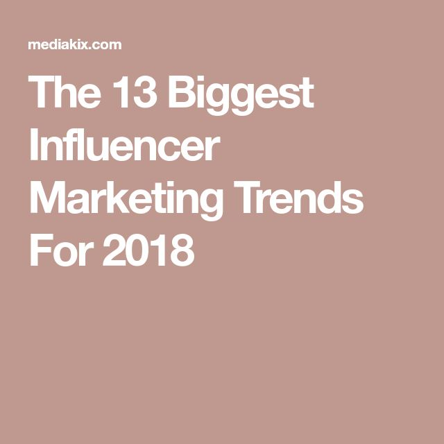The 13 Biggest Influencer Marketing Trends For 2018