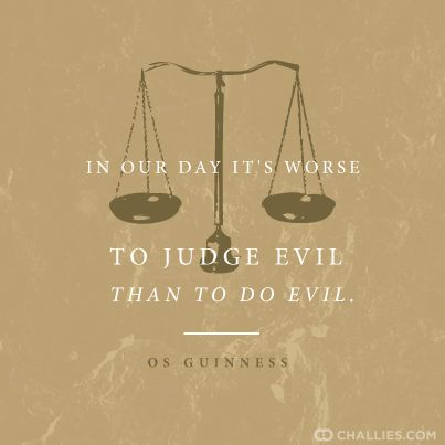 In our day it's worse to judge evil than to do evil. —OsGuinness