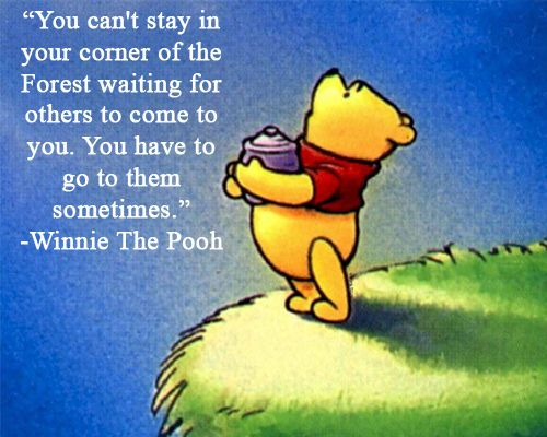"""You can't stay in your corner of the Forest waiting for others to come to you.  You have to go to them somethimes.""  ~Winnie the Pooh"