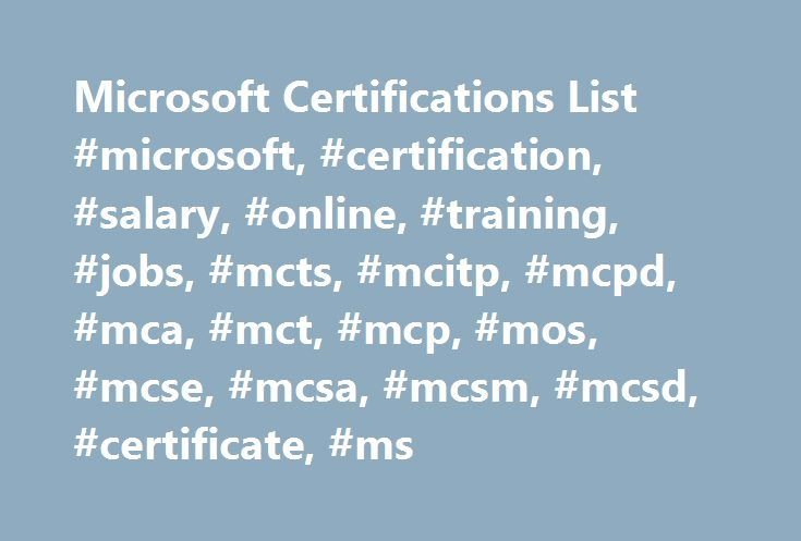Microsoft Certifications List #microsoft, #certification, #salary, #online, #training, #jobs, #mcts, #mcitp, #mcpd, #mca, #mct, #mcp, #mos, #mcse, #mcsa, #mcsm, #mcsd, #certificate, #ms http://connecticut.nef2.com/microsoft-certifications-list-microsoft-certification-salary-online-training-jobs-mcts-mcitp-mcpd-mca-mct-mcp-mos-mcse-mcsa-mcsm-mcsd-certificate-ms/  # Microsoft Certifications Microsoft certifications demonstrate the skills and expertise to implement business solutions using…