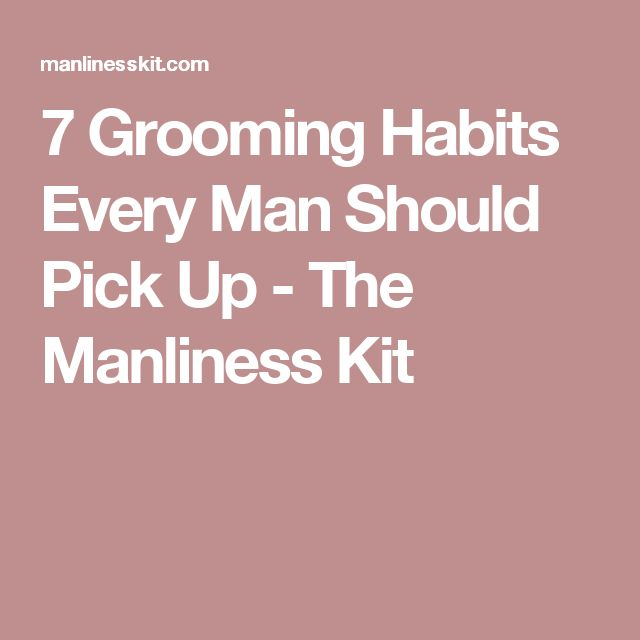 7 Grooming Habits Every Man Should Pick Up - The Manliness Kit