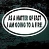 As A Matter Of Fact I Am Going To A Fire Stickers   Firefighter Decals   Car Decals - Decal Junky